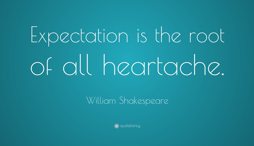 Expectation is the root of all heart ache